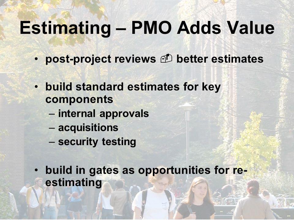 Estimating – PMO Adds Value post-project reviews  better estimates build standard estimates for key components –internal approvals –acquisitions –security testing build in gates as opportunities for re- estimating