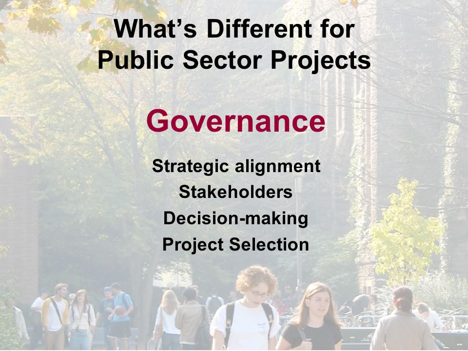 What's Different for Public Sector Projects Governance Strategic alignment Stakeholders Decision-making Project Selection