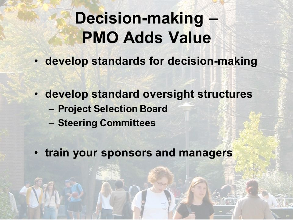 Decision-making – PMO Adds Value develop standards for decision-making develop standard oversight structures –Project Selection Board –Steering Committees train your sponsors and managers