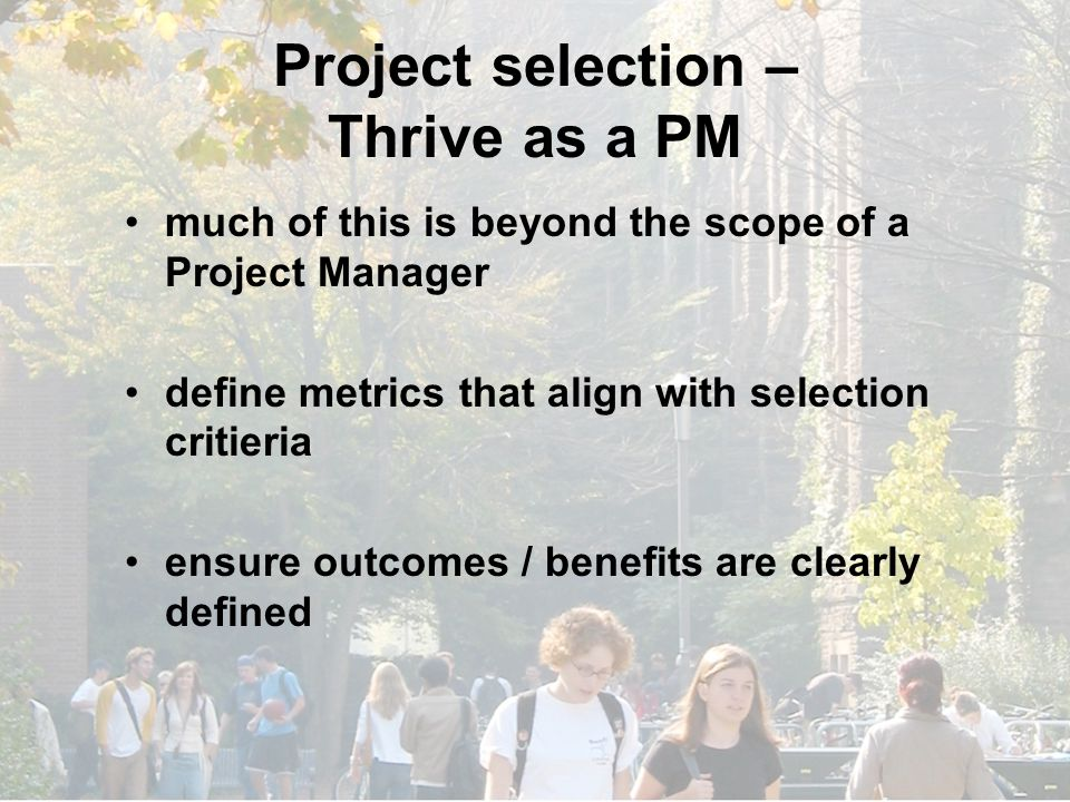 Project selection – Thrive as a PM much of this is beyond the scope of a Project Manager define metrics that align with selection critieria ensure outcomes / benefits are clearly defined