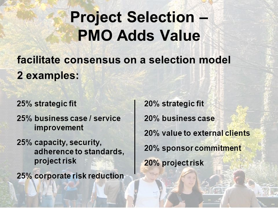 Project Selection – PMO Adds Value 25% strategic fit 25% business case / service improvement 25% capacity, security, adherence to standards, project risk 25% corporate risk reduction 20% strategic fit 20% business case 20% value to external clients 20% sponsor commitment 20% project risk facilitate consensus on a selection model 2 examples: