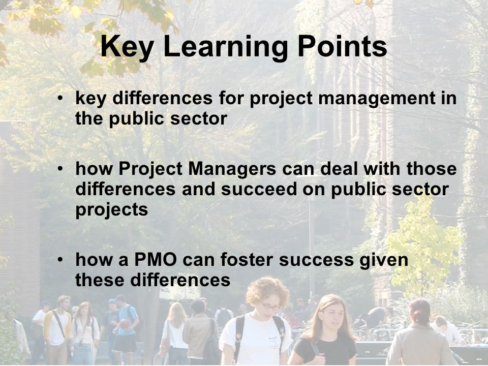 Key Learning Points key differences for project management in the public sector how Project Managers can deal with those differences and succeed on public sector projects how a PMO can foster success given these differences