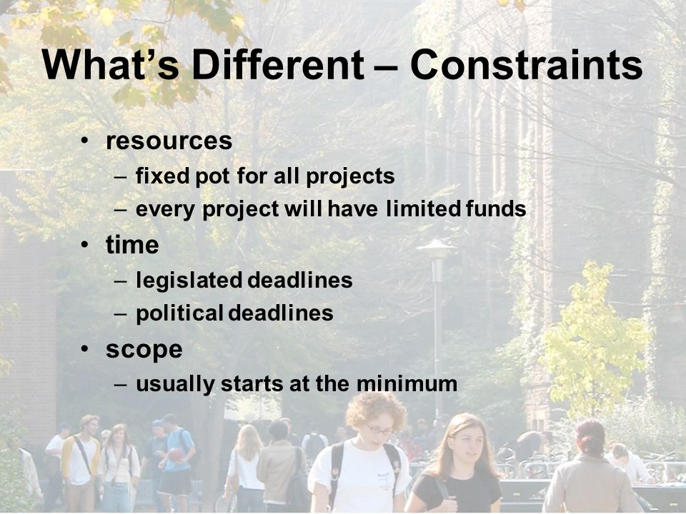 What's Different – Constraints resources –fixed pot for all projects –every project will have limited funds time –legislated deadlines –political deadlines scope –usually starts at the minimum