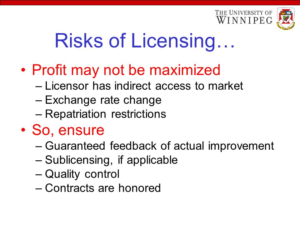 Risks of Licensing… Profit may not be maximized –Licensor has indirect access to market –Exchange rate change –Repatriation restrictions So, ensure –Guaranteed feedback of actual improvement –Sublicensing, if applicable –Quality control –Contracts are honored