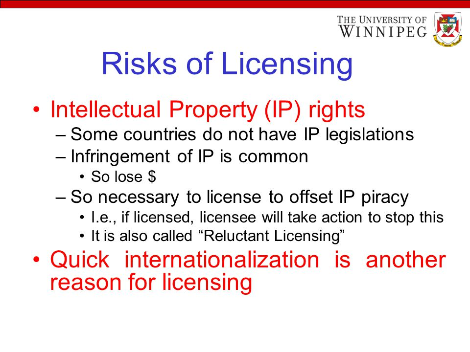 Risks of Licensing Intellectual Property (IP) rights –Some countries do not have IP legislations –Infringement of IP is common So lose $ –So necessary to license to offset IP piracy I.e., if licensed, licensee will take action to stop this It is also called Reluctant Licensing Quick internationalization is another reason for licensing