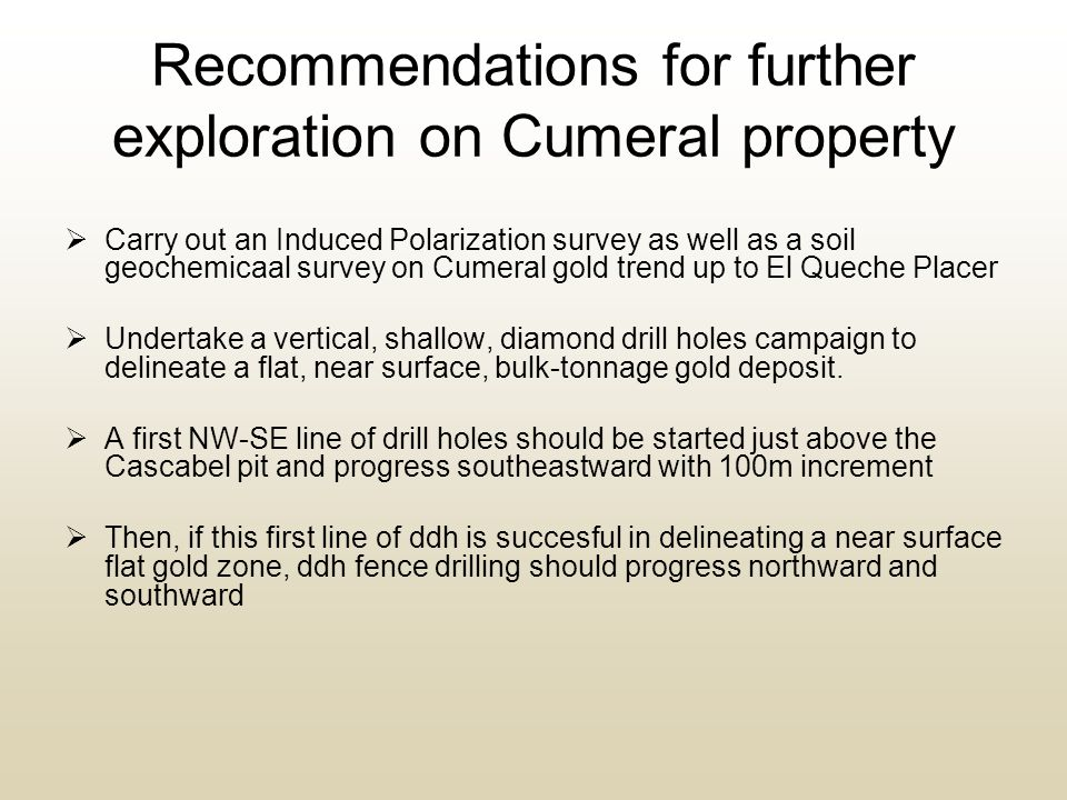 Recommendations for further exploration on Cumeral property  Carry out an Induced Polarization survey as well as a soil geochemicaal survey on Cumeral gold trend up to El Queche Placer  Undertake a vertical, shallow, diamond drill holes campaign to delineate a flat, near surface, bulk-tonnage gold deposit.