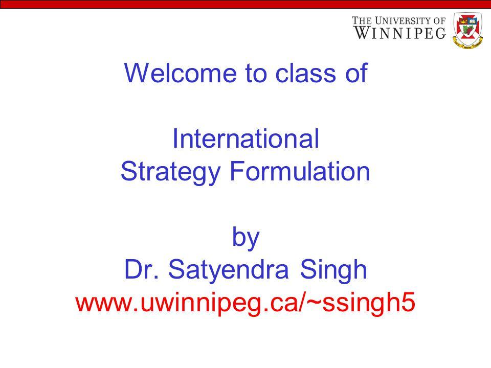 Welcome to class of International Strategy Formulation by Dr. Satyendra Singh www.uwinnipeg.ca/~ssingh5