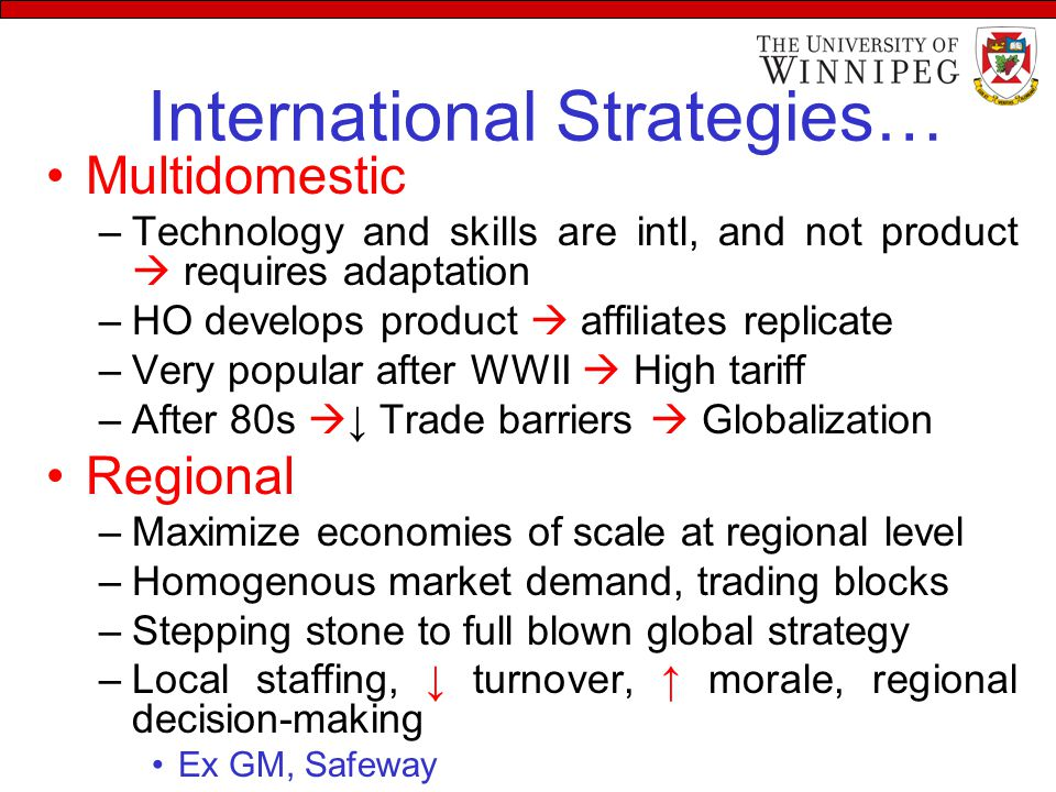 International Strategies… Multidomestic –Technology and skills are intl, and not product  requires adaptation –HO develops product  affiliates replicate –Very popular after WWII  High tariff –After 80s  ↓ Trade barriers  Globalization Regional –Maximize economies of scale at regional level –Homogenous market demand, trading blocks –Stepping stone to full blown global strategy –Local staffing, ↓ turnover, ↑ morale, regional decision-making Ex GM, Safeway