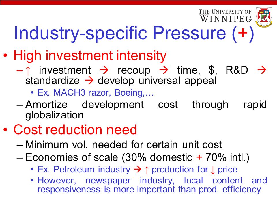 Industry-specific Pressure (+) High investment intensity –↑ investment  recoup  time, $, R&D  standardize  develop universal appeal Ex.