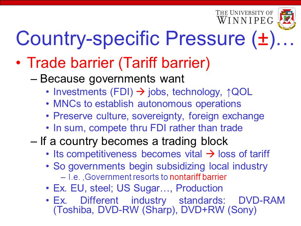Country-specific Pressure (±)… Trade barrier (Tariff barrier) –Because governments want Investments (FDI)  jobs, technology, ↑QOL MNCs to establish autonomous operations Preserve culture, sovereignty, foreign exchange In sum, compete thru FDI rather than trade –If a country becomes a trading block Its competitiveness becomes vital  loss of tariff So governments begin subsidizing local industry –I.e.,Government resorts to nontariff barrier Ex.