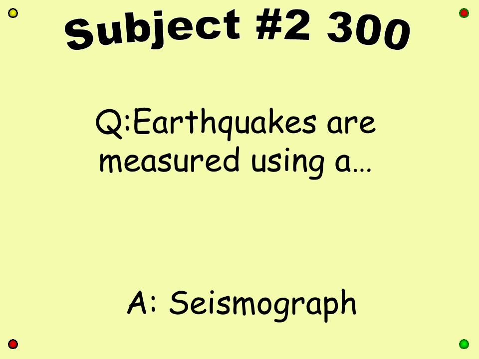 Q:Earthquakes are measured using a… A: Seismograph