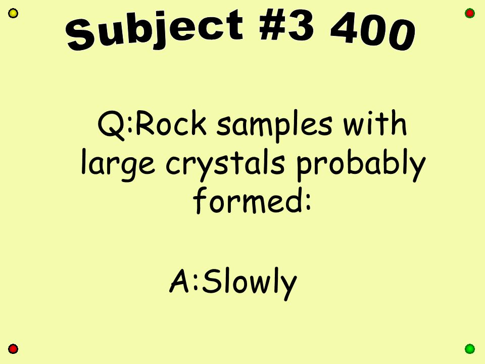 Q:Rock samples with large crystals probably formed: A:Slowly