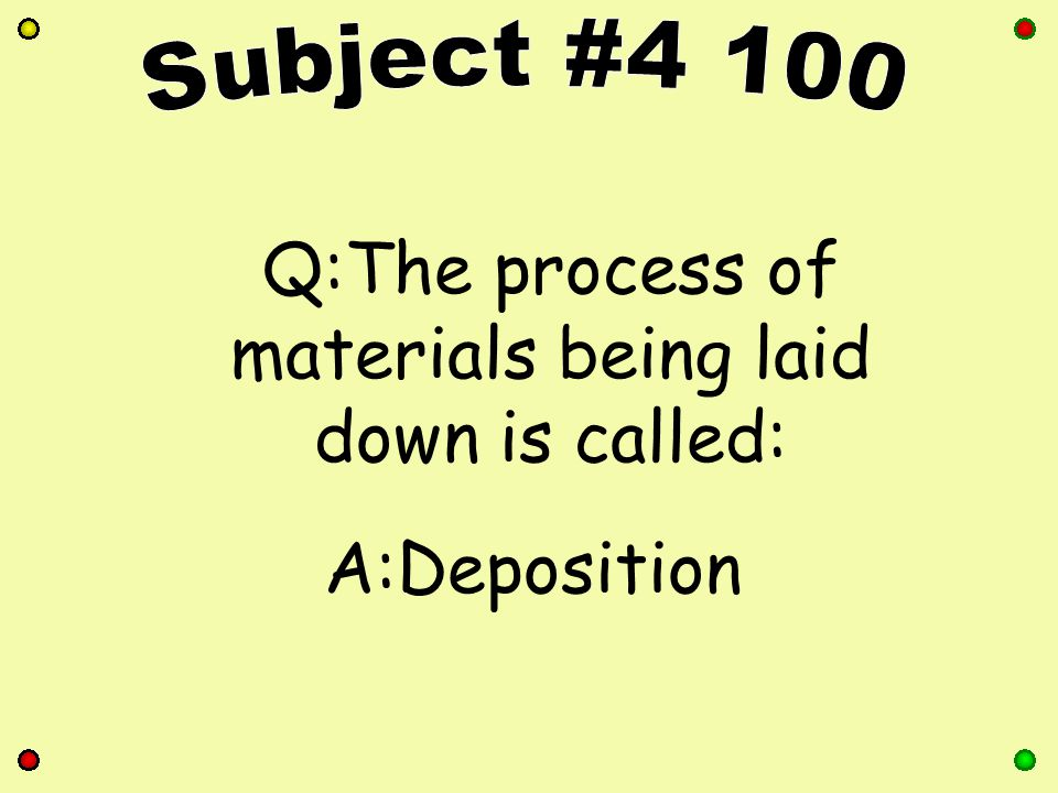 Q:The process of materials being laid down is called: A:Deposition