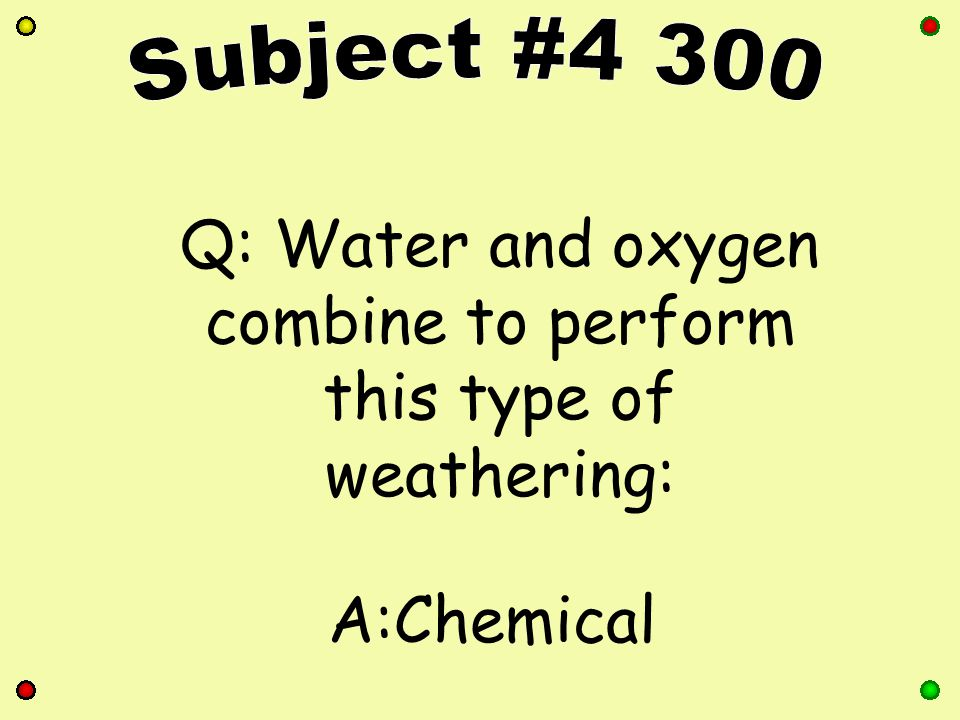 Q: Water and oxygen combine to perform this type of weathering: A:Chemical