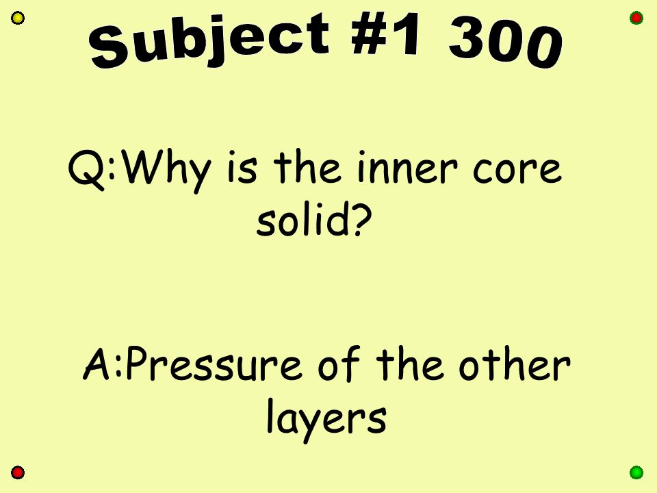 Q:Name the 4 layers of earth. A:Crust, Mantle, Outer Core, Inner Core