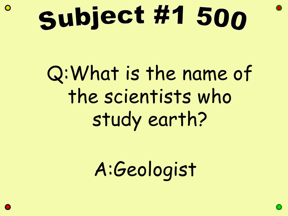 Q:What is the name of the scientists who study earth A:Geologist