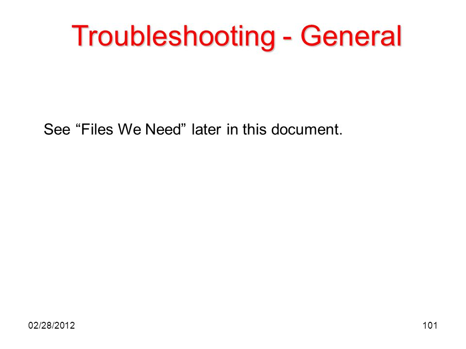 """101 Troubleshooting - General See """"Files We Need"""" later in this document. 02/28/2012"""