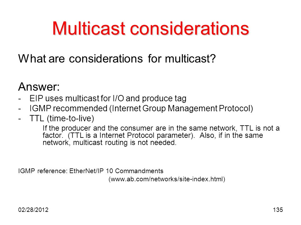 135 Multicast considerations What are considerations for multicast? Answer: -EIP uses multicast for I/O and produce tag -IGMP recommended (Internet Gr