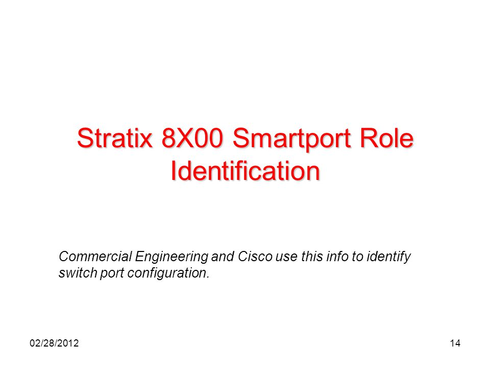 14 Stratix 8X00 Smartport Role Identification Commercial Engineering and Cisco use this info to identify switch port configuration. 02/28/2012