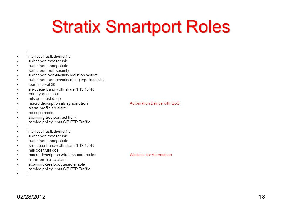 18 Stratix Smartport Roles ! interface FastEthernet1/2 switchport mode trunk switchport nonegotiate switchport port-security switchport port-security