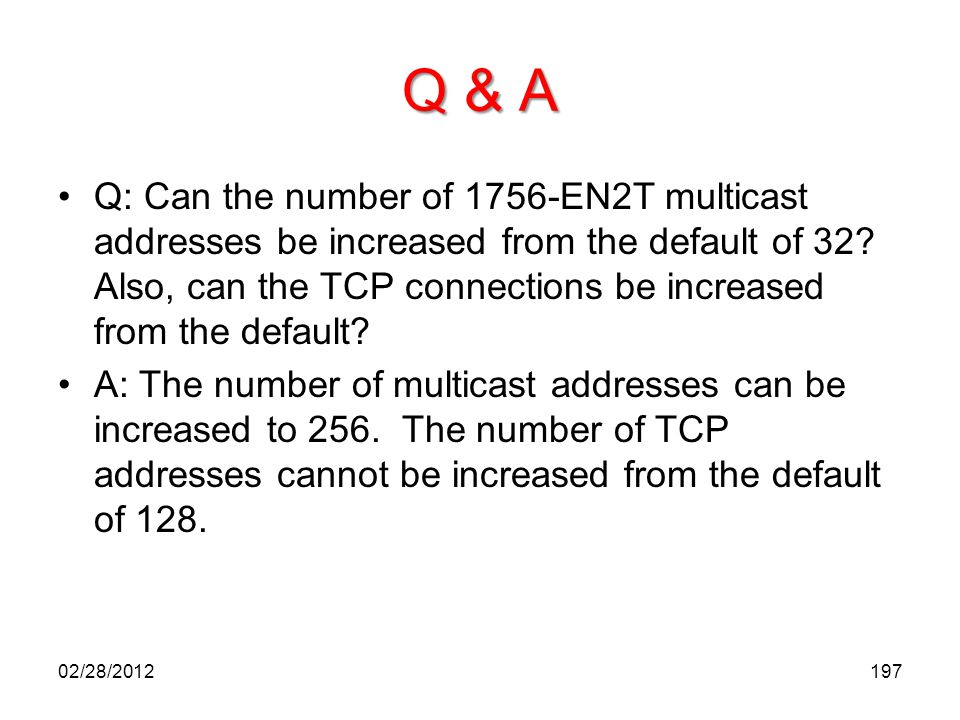 Q & A Q: Can the number of 1756-EN2T multicast addresses be increased from the default of 32? Also, can the TCP connections be increased from the defa