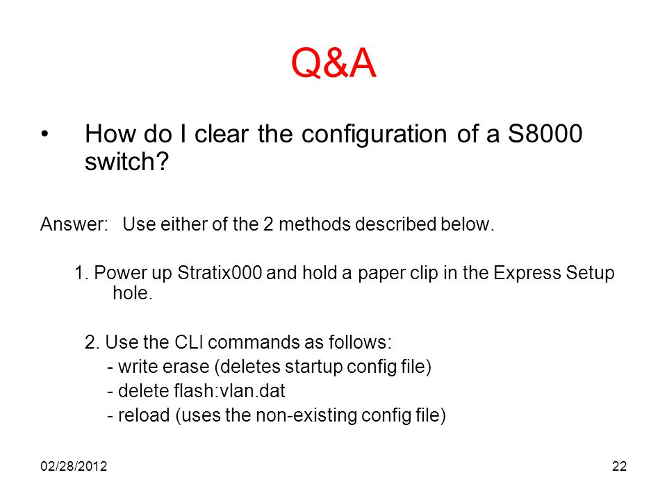 22 Q&A How do I clear the configuration of a S8000 switch? Answer: Use either of the 2 methods described below. 1. Power up Stratix000 and hold a pape