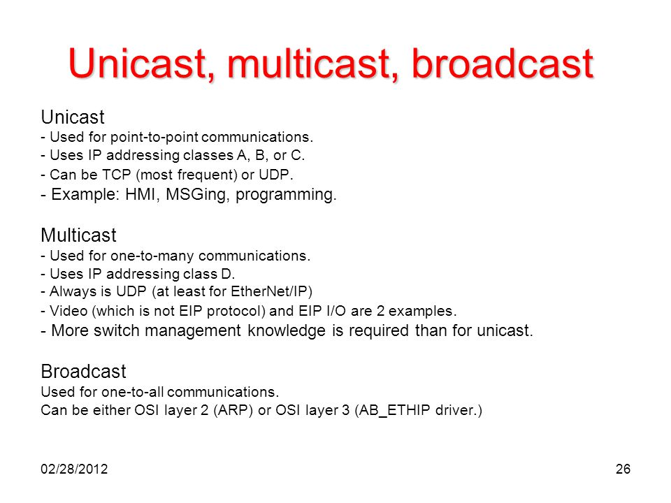 26 Unicast, multicast, broadcast Unicast - Used for point-to-point communications. - Uses IP addressing classes A, B, or C. - Can be TCP (most frequen