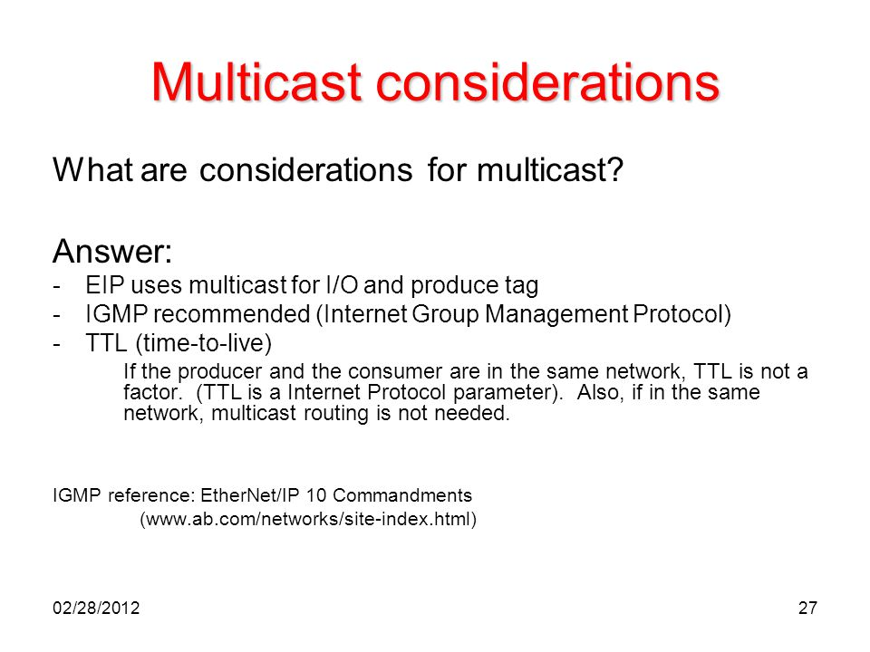 27 Multicast considerations What are considerations for multicast? Answer: -EIP uses multicast for I/O and produce tag -IGMP recommended (Internet Gro