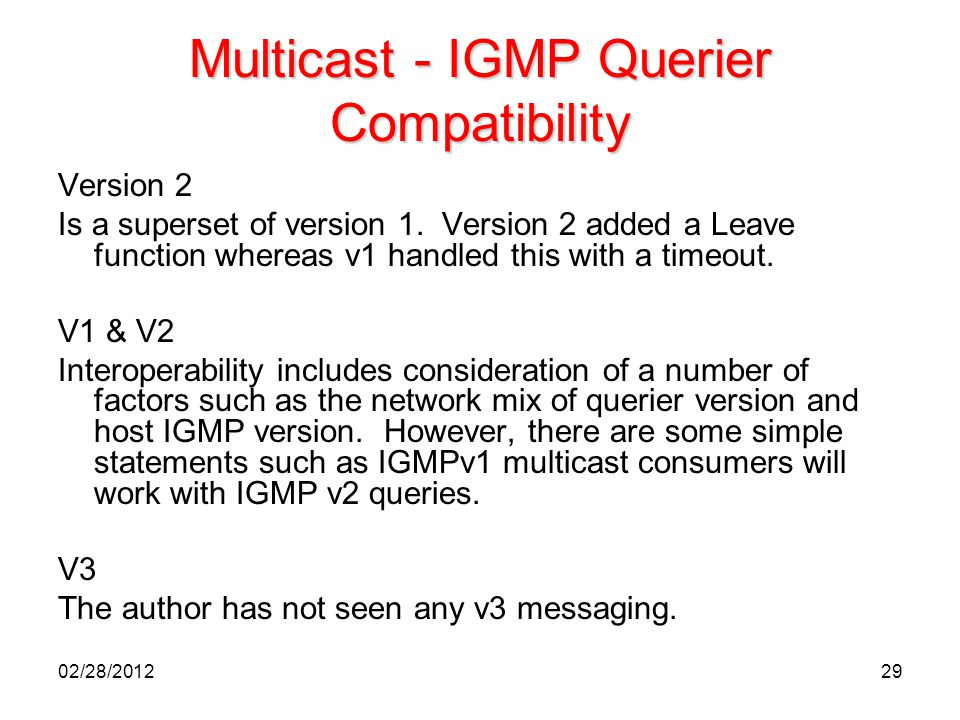 29 Multicast - IGMP Querier Compatibility Version 2 Is a superset of version 1. Version 2 added a Leave function whereas v1 handled this with a timeou