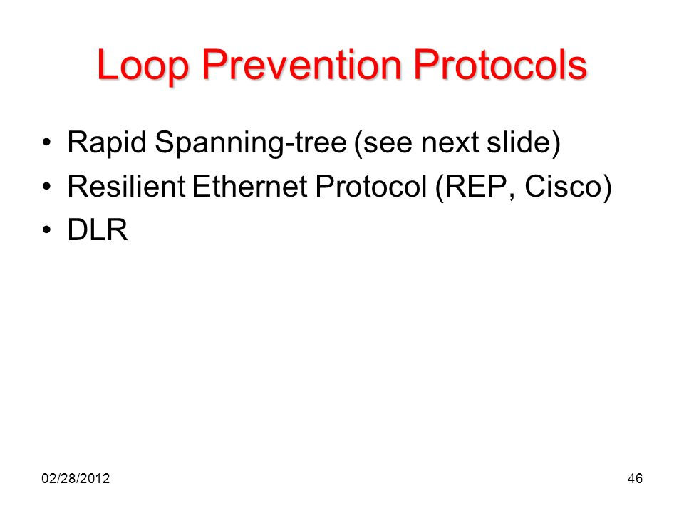 46 Loop Prevention Protocols Rapid Spanning-tree (see next slide) Resilient Ethernet Protocol (REP, Cisco) DLR 02/28/2012