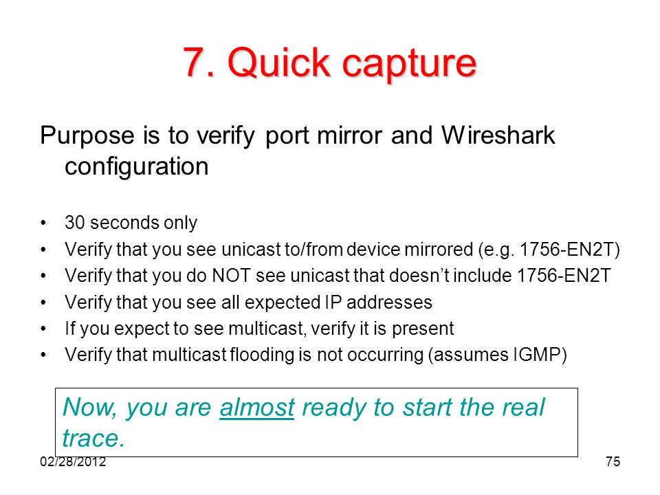 75 7. Quick capture Purpose is to verify port mirror and Wireshark configuration 30 seconds only Verify that you see unicast to/from device mirrored (