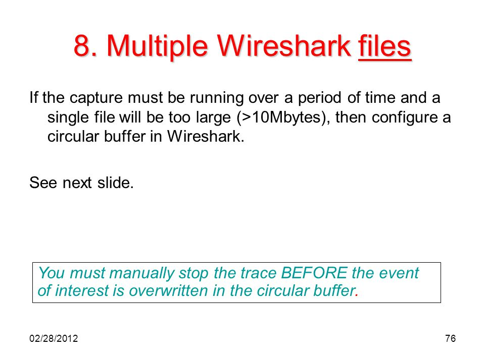 76 8. Multiple Wireshark files If the capture must be running over a period of time and a single file will be too large (>10Mbytes), then configure a