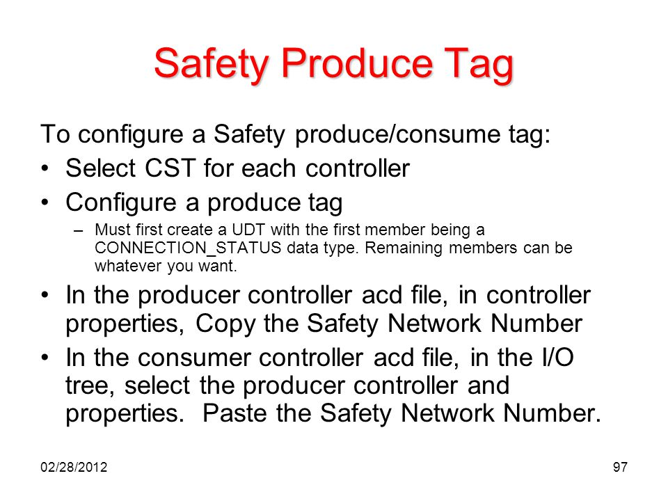 97 Safety Produce Tag To configure a Safety produce/consume tag: Select CST for each controller Configure a produce tag –Must first create a UDT with