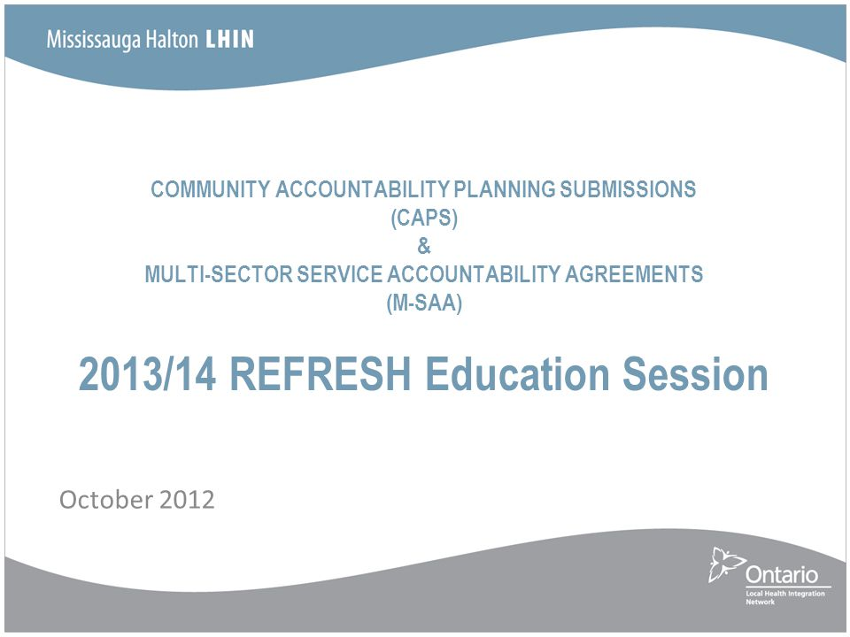 COMMUNITY ACCOUNTABILITY PLANNING SUBMISSIONS (CAPS) & MULTI-SECTOR SERVICE ACCOUNTABILITY AGREEMENTS (M-SAA) 2013/14 REFRESH Education Session Octobe