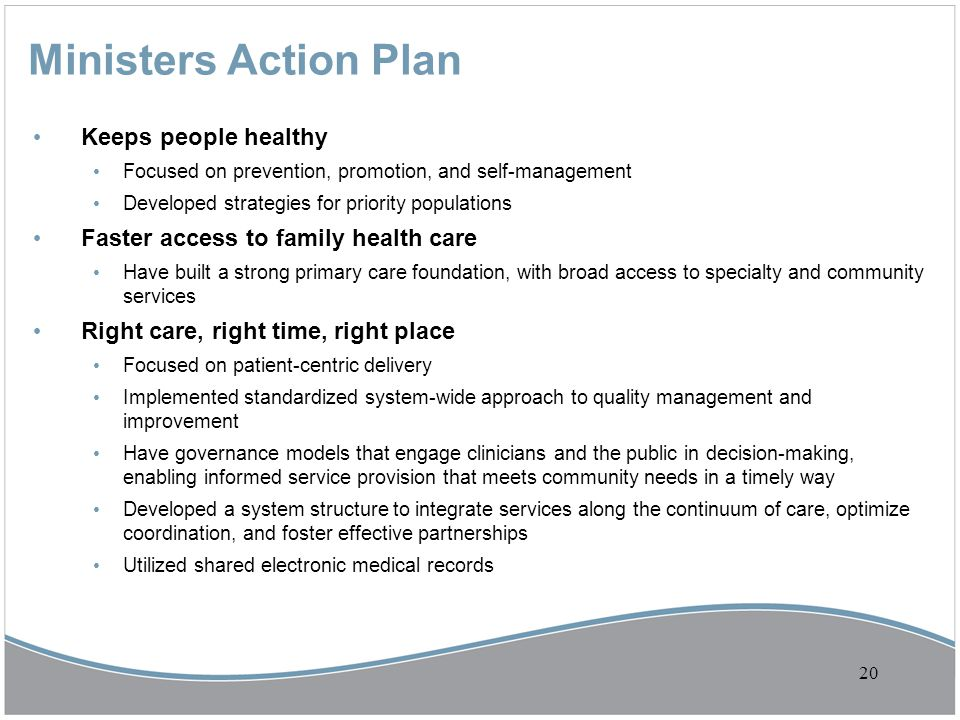 Ministers Action Plan Keeps people healthy Focused on prevention, promotion, and self-management Developed strategies for priority populations Faster