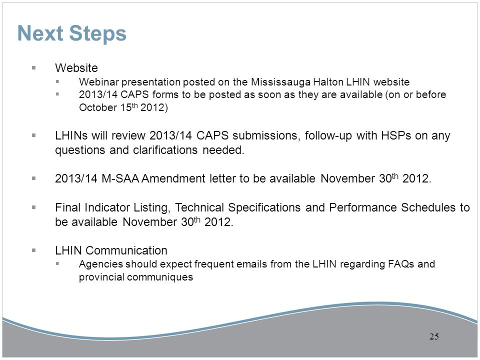 Next Steps  Website  Webinar presentation posted on the Mississauga Halton LHIN website  2013/14 CAPS forms to be posted as soon as they are availa