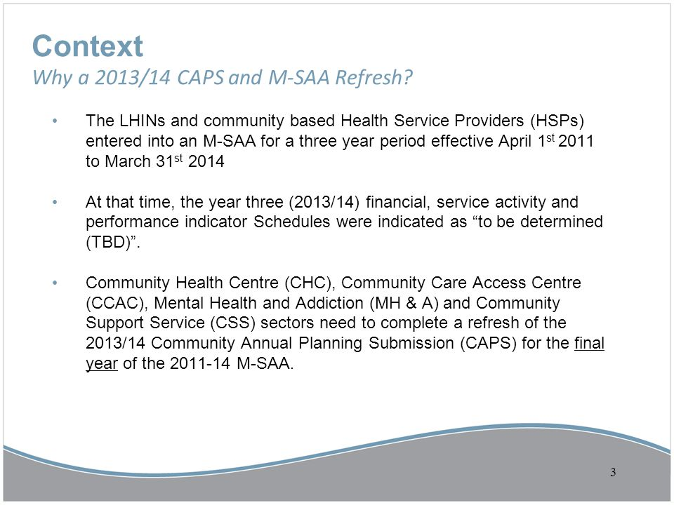Context Why a 2013/14 CAPS and M-SAA Refresh? The LHINs and community based Health Service Providers (HSPs) entered into an M-SAA for a three year per