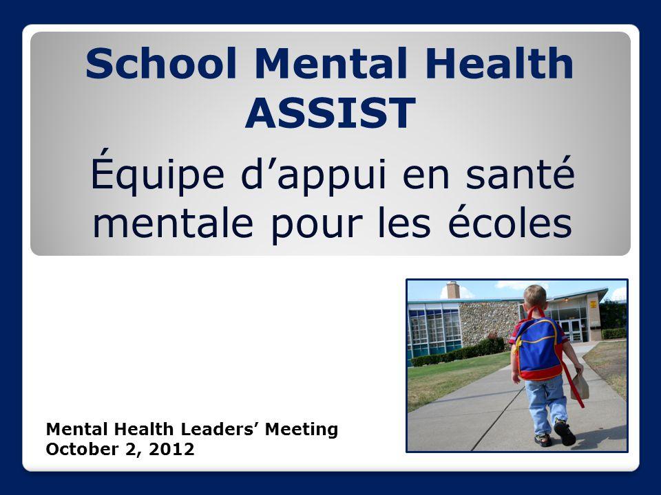 School Mental Health ASSIST Équipe d'appui en santé mentale pour les écoles Mental Health Leaders' Meeting October 2, 2012