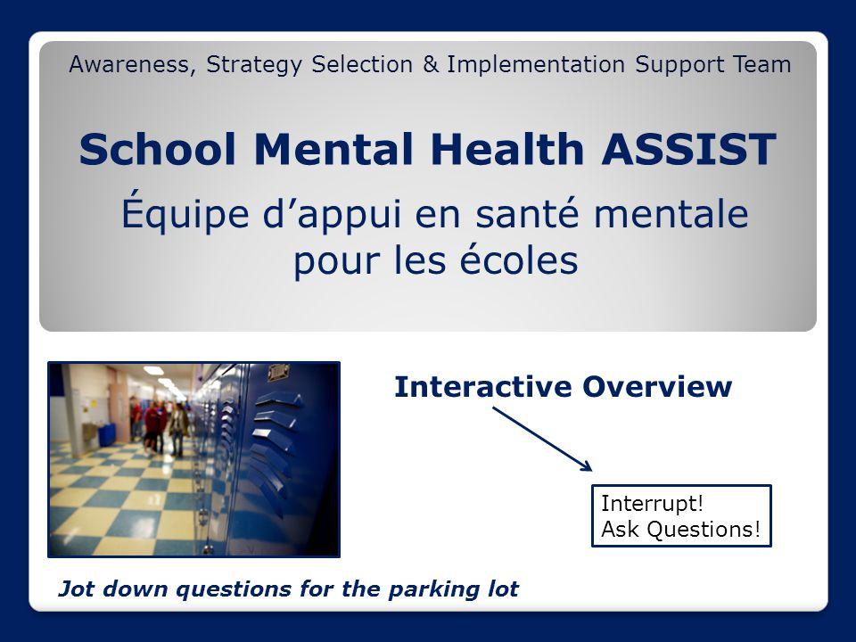 School Mental Health ASSIST Awareness, Strategy Selection & Implementation Support Team Équipe d'appui en santé mentale pour les écoles Interactive Overview Interrupt.