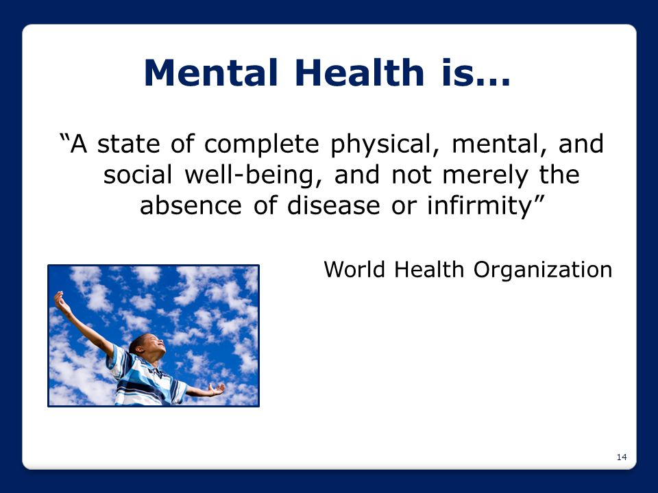 "14 Mental Health is… ""A state of complete physical, mental, and social well-being, and not merely the absence of disease or infirmity"" World Health Or"