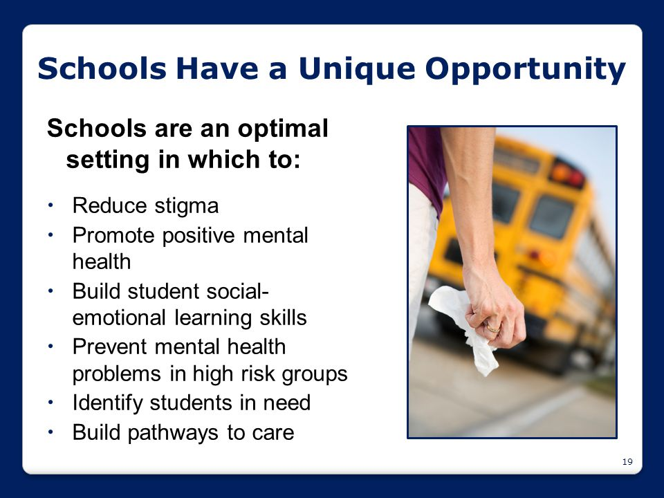 19 Schools are an optimal setting in which to:  Reduce stigma  Promote positive mental health  Build student social- emotional learning skills  Pr