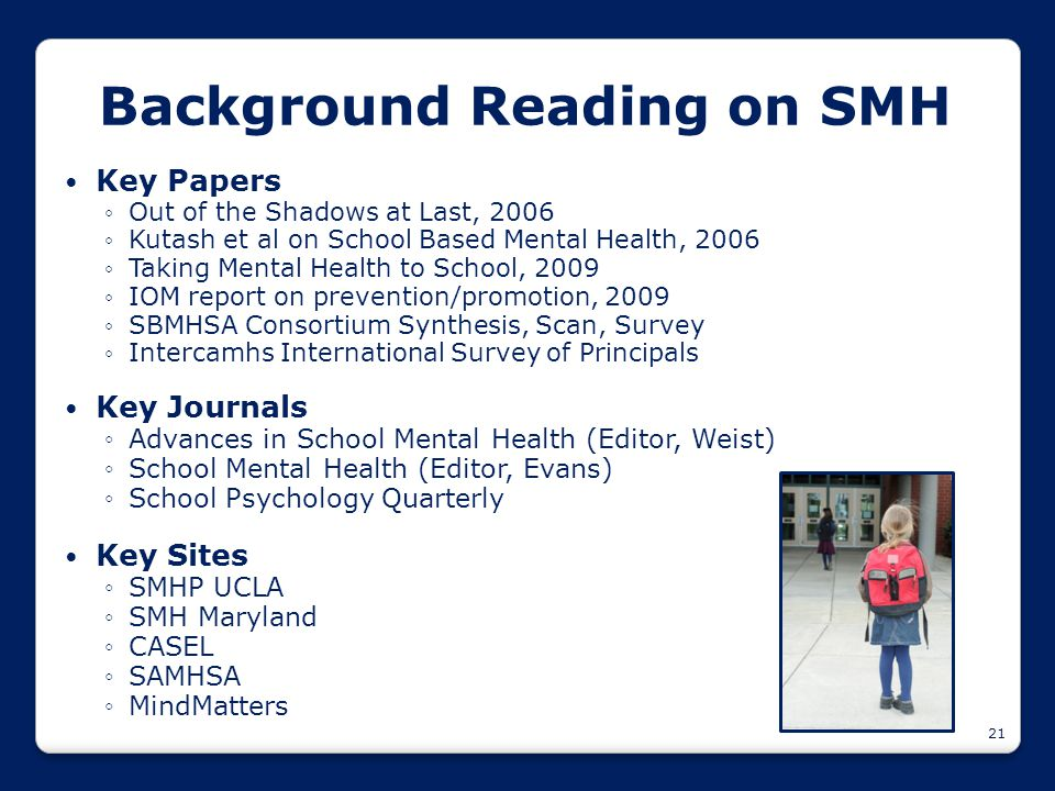 21 Background Reading on SMH Key Papers ◦Out of the Shadows at Last, 2006 ◦Kutash et al on School Based Mental Health, 2006 ◦Taking Mental Health to S