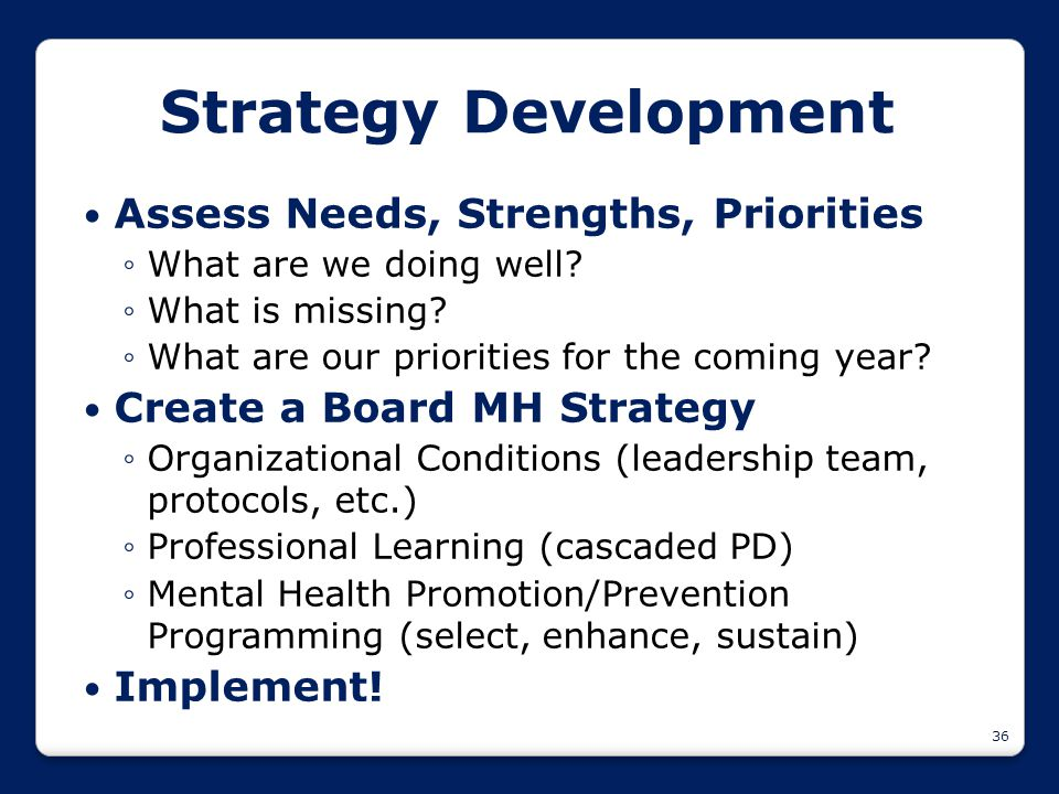 36 Strategy Development Assess Needs, Strengths, Priorities ◦What are we doing well? ◦What is missing? ◦What are our priorities for the coming year? C