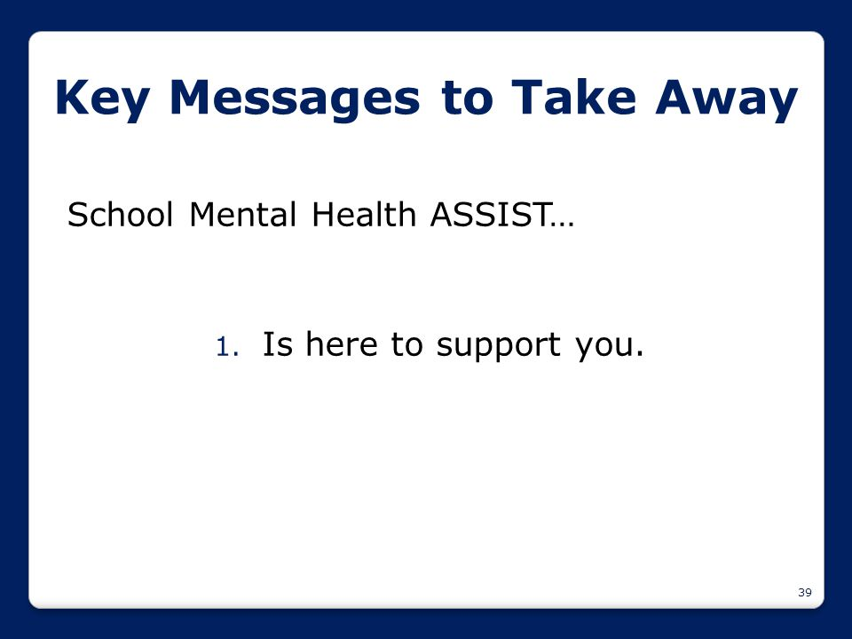 39 Key Messages to Take Away School Mental Health ASSIST… 1. Is here to support you.