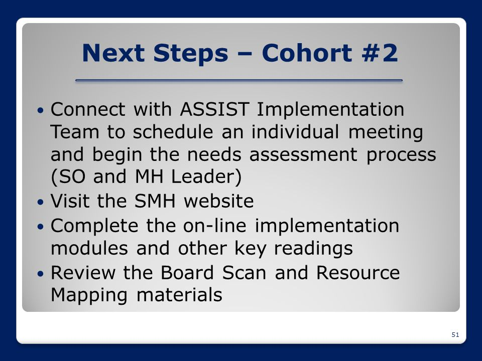 Next Steps – Cohort #2 Connect with ASSIST Implementation Team to schedule an individual meeting and begin the needs assessment process (SO and MH Lea