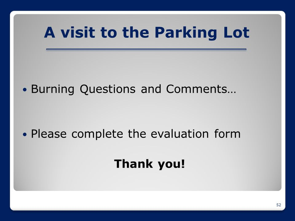 A visit to the Parking Lot Burning Questions and Comments… Please complete the evaluation form Thank you! 52