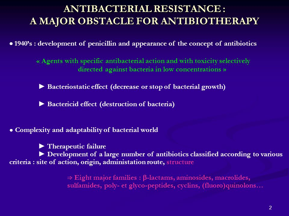 2 ANTIBACTERIAL RESISTANCE : A MAJOR OBSTACLE FOR ANTIBIOTHERAPY  1940's : development of penicillin and appearance of the concept of antibiotics « Agents with specific antibacterial action and with toxicity selectively directed against bacteria in low concentrations » ► Bacteriostatic effect (decrease or stop of bacterial growth) ► Bactericid effect (destruction of bacteria) ● Complexity and adaptability of bacterial world ► Therapeutic failure ► Development of a large number of antibiotics classified according to various criteria : site of action, origin, administation route, structure ⇒ Eight major families :  -lactams, aminosides, macrolides, sulfamides, poly- et glyco-peptides, cyclins, (fluoro)quinolons…