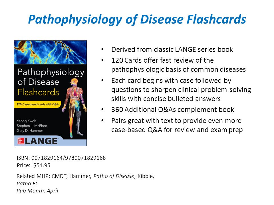 Pathophysiology of Disease Flashcards Related MHP: CMDT; Hammer, Patho of Disease; Kibble, Patho FC Pub Month: April ISBN: / Price: $51.95 Derived from classic LANGE series book 120 Cards offer fast review of the pathophysiologic basis of common diseases Each card begins with case followed by questions to sharpen clinical problem-solving skills with concise bulleted answers 360 Additional Q&As complement book Pairs great with text to provide even more case-based Q&A for review and exam prep