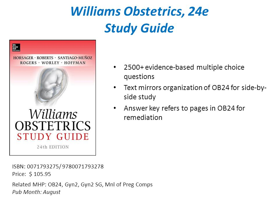 Williams Obstetrics, 24e Study Guide Related MHP: OB24, Gyn2, Gyn2 SG, Mnl of Preg Comps Pub Month: August ISBN: / Price: $ evidence-based multiple choice questions Text mirrors organization of OB24 for side-by- side study Answer key refers to pages in OB24 for remediation