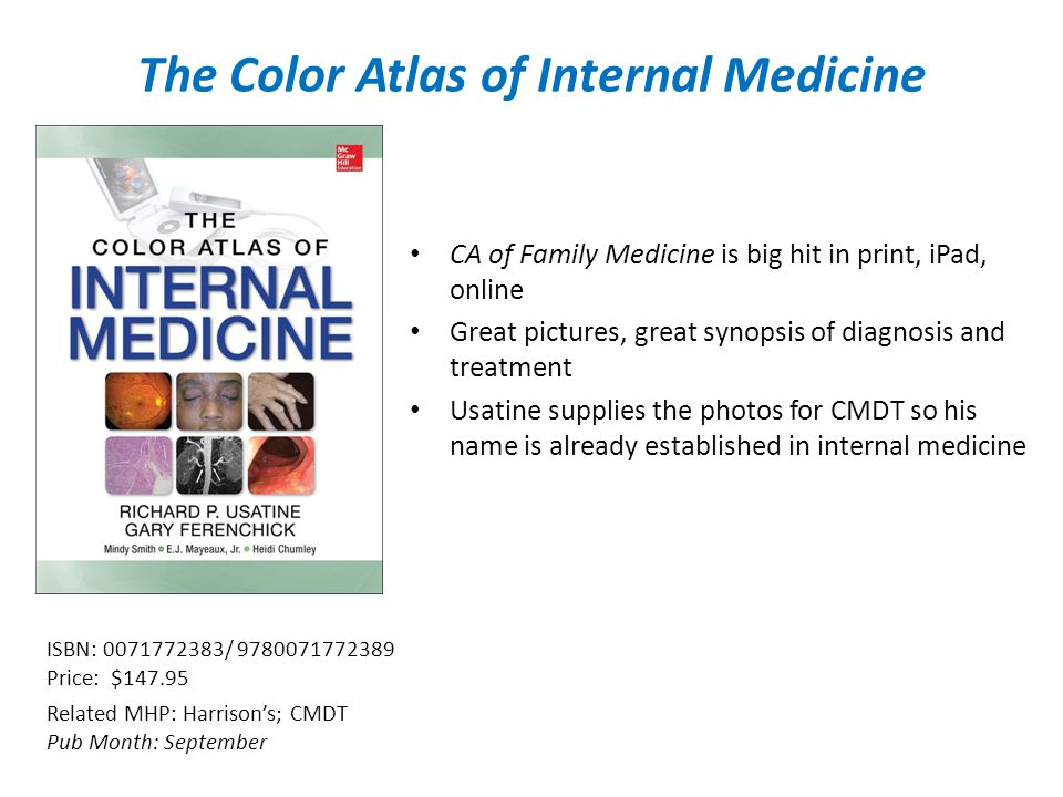 The Color Atlas of Internal Medicine CA of Family Medicine is big hit in print, iPad, online Great pictures, great synopsis of diagnosis and treatment Usatine supplies the photos for CMDT so his name is already established in internal medicine Related MHP: Harrison's; CMDT Pub Month: September ISBN: / Price: $147.95